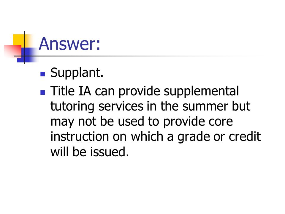 Answer: Supplant. Title IA can provide supplemental tutoring services in the summer but may not be used to provide core instruction on which a grade o