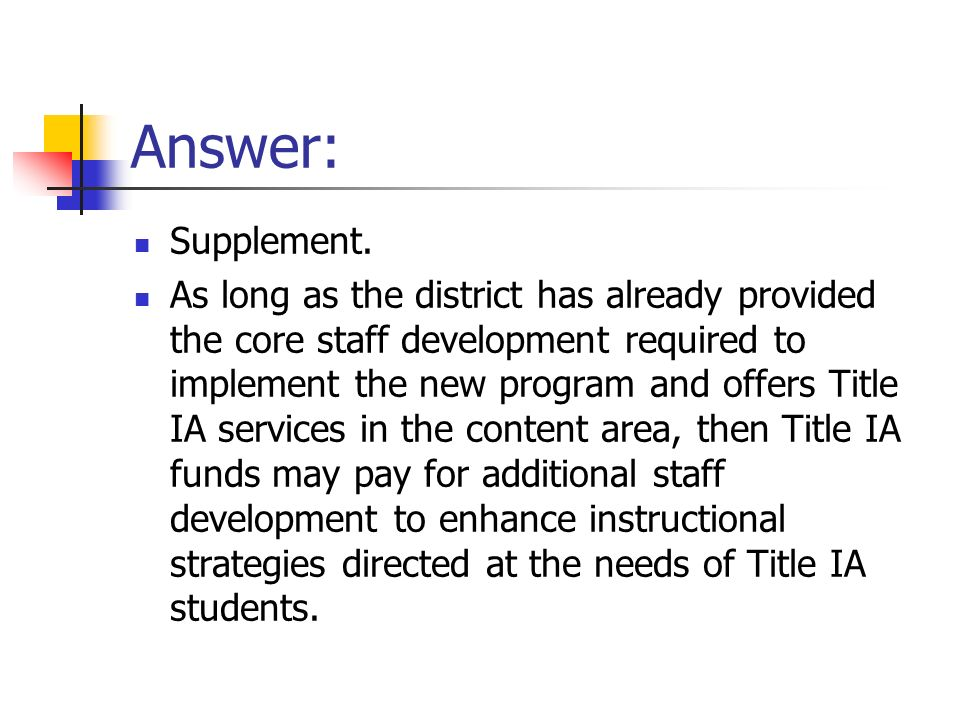 Answer: Supplement. As long as the district has already provided the core staff development required to implement the new program and offers Title IA