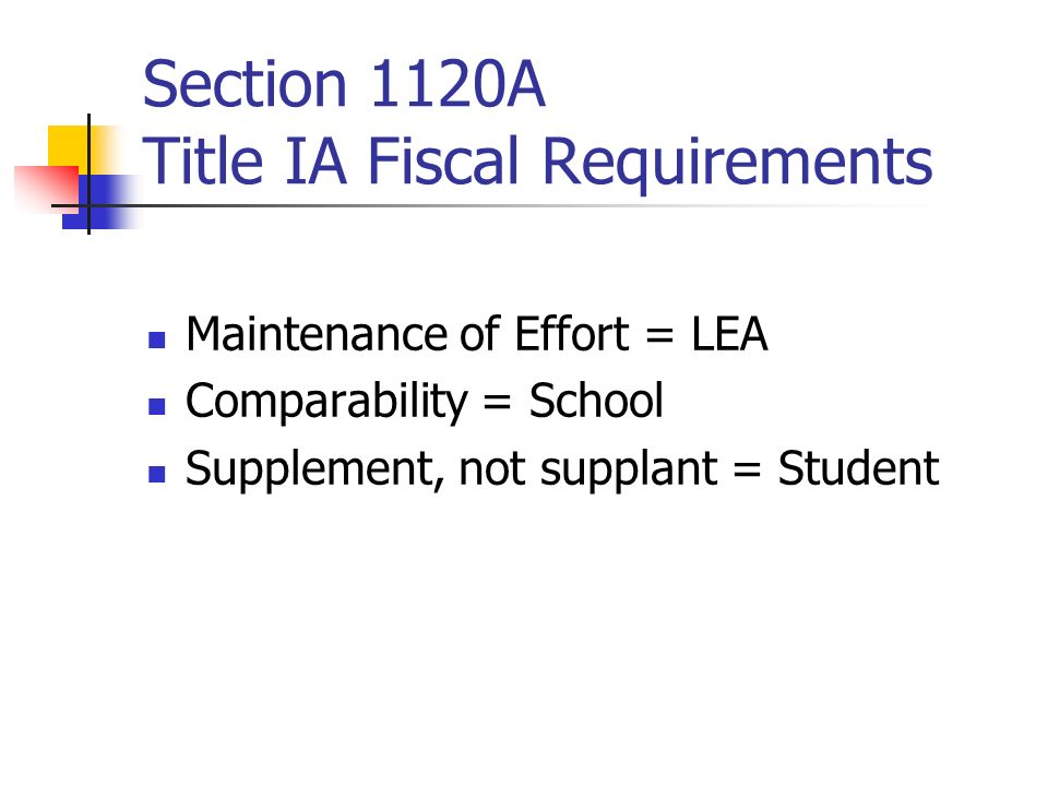 Section 1120A Title IA Fiscal Requirements Maintenance of Effort = LEA Comparability = School Supplement, not supplant = Student