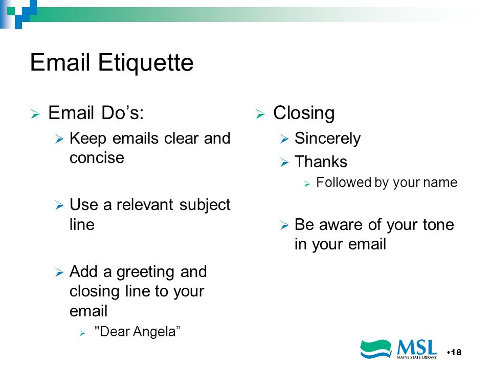 Email Etiquette Email Dos: Keep emails clear and concise Use a relevant subject line Add a greeting and closing line to your email