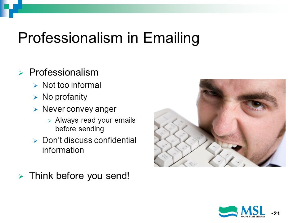 Professionalism in Emailing Professionalism Not too informal No profanity Never convey anger Always read your emails before sending Dont discuss confi