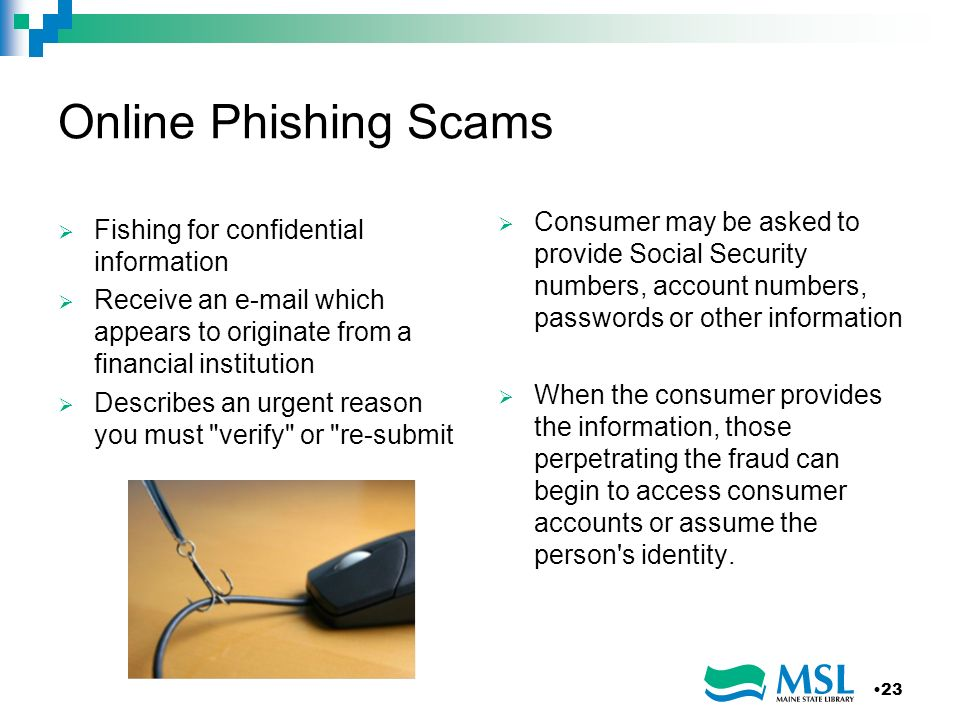 Online Phishing Scams Fishing for confidential information Receive an e-mail which appears to originate from a financial institution Describes an urge