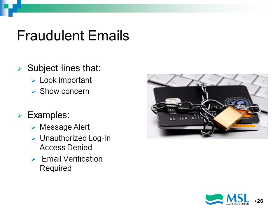 Fraudulent Emails Subject lines that: Look important Show concern Examples: Message Alert Unauthorized Log-In Access Denied Email Verification Require