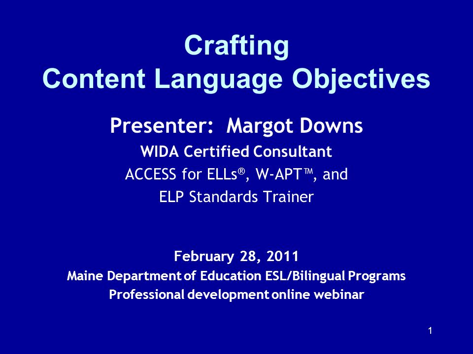 1 Crafting Content Language Objectives Presenter: Margot Downs WIDA Certified Consultant ACCESS for ELLs ®, W-APT, and ELP Standards Trainer February