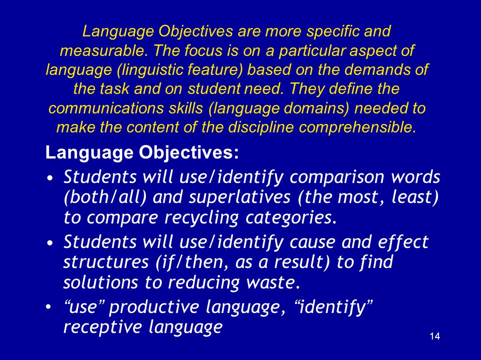 14 Language Objectives are more specific and measurable. The focus is on a particular aspect of language (linguistic feature) based on the demands of