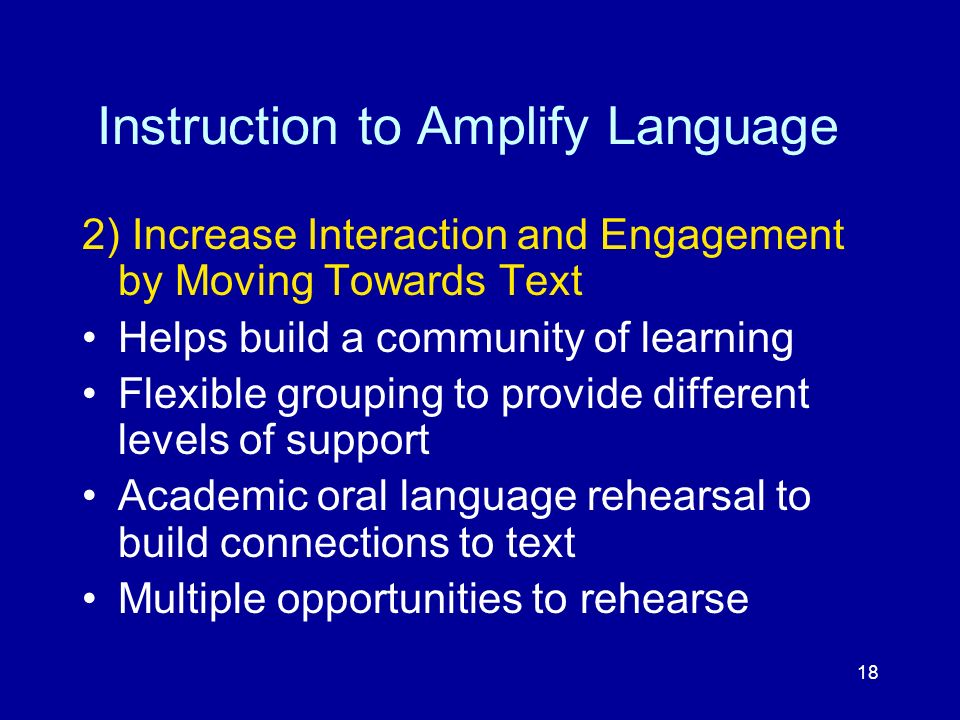 18 Instruction to Amplify Language 2) Increase Interaction and Engagement by Moving Towards Text Helps build a community of learning Flexible grouping
