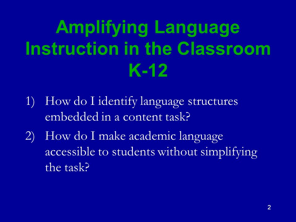 2 Amplifying Language Instruction in the Classroom K-12 1)How do I identify language structures embedded in a content task? 2) How do I make academic