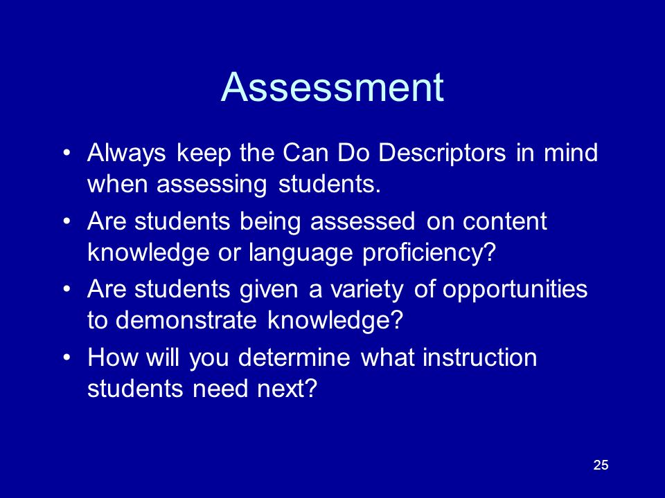 25 Assessment Always keep the Can Do Descriptors in mind when assessing students. Are students being assessed on content knowledge or language profici