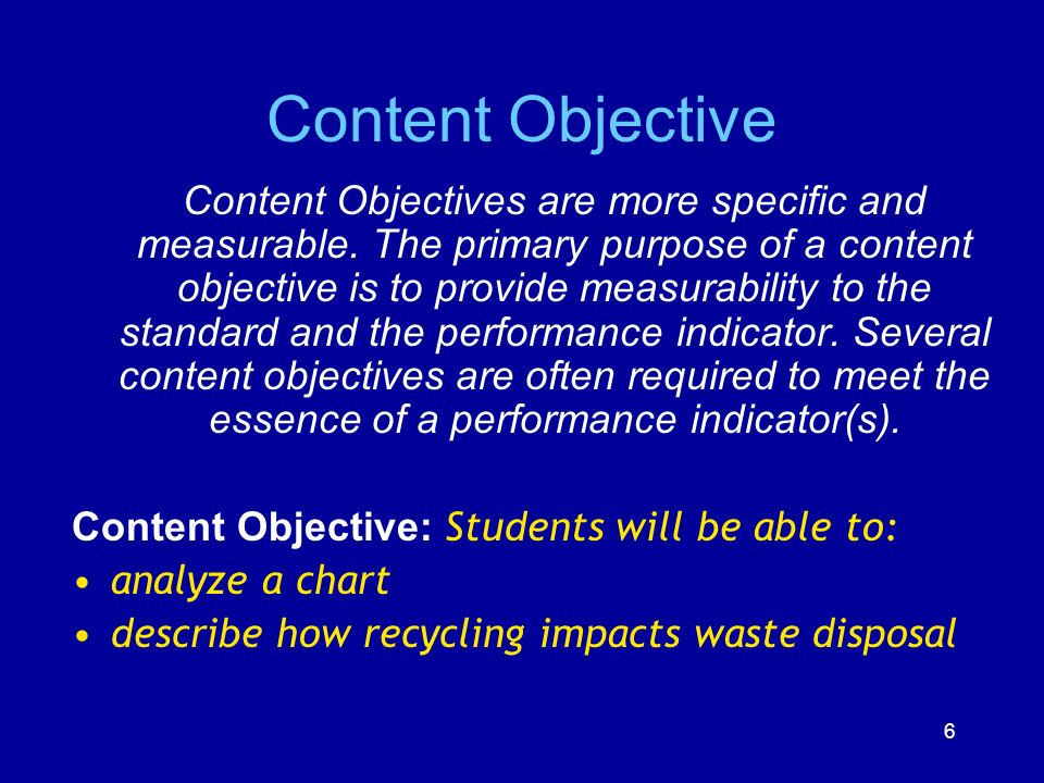 6 Content Objective Content Objectives are more specific and measurable. The primary purpose of a content objective is to provide measurability to the