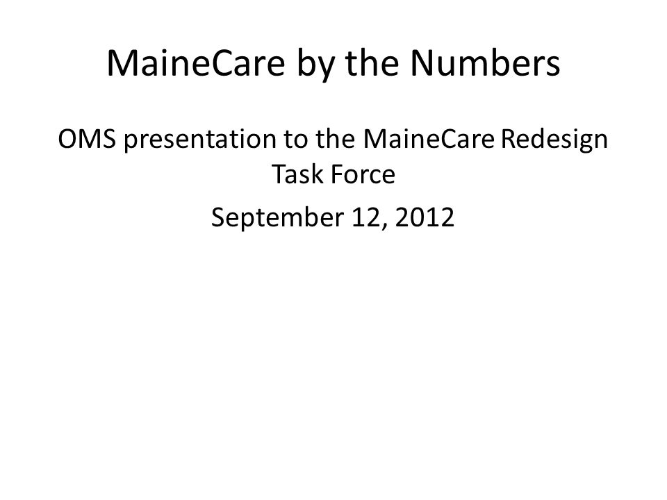 MaineCare by the Numbers OMS presentation to the MaineCare Redesign Task Force September 12, 2012