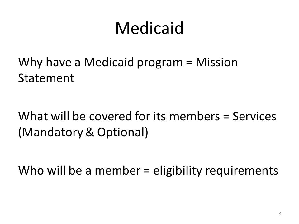Medicaid Why have a Medicaid program = Mission Statement What will be covered for its members = Services (Mandatory & Optional) Who will be a member = eligibility requirements 3
