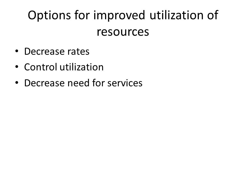 Options for improved utilization of resources Decrease rates Control utilization Decrease need for services