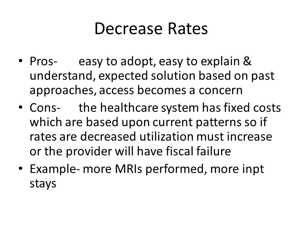 Decrease Rates Pros-easy to adopt, easy to explain & understand, expected solution based on past approaches, access becomes a concern Cons-the healthcare system has fixed costs which are based upon current patterns so if rates are decreased utilization must increase or the provider will have fiscal failure Example- more MRIs performed, more inpt stays