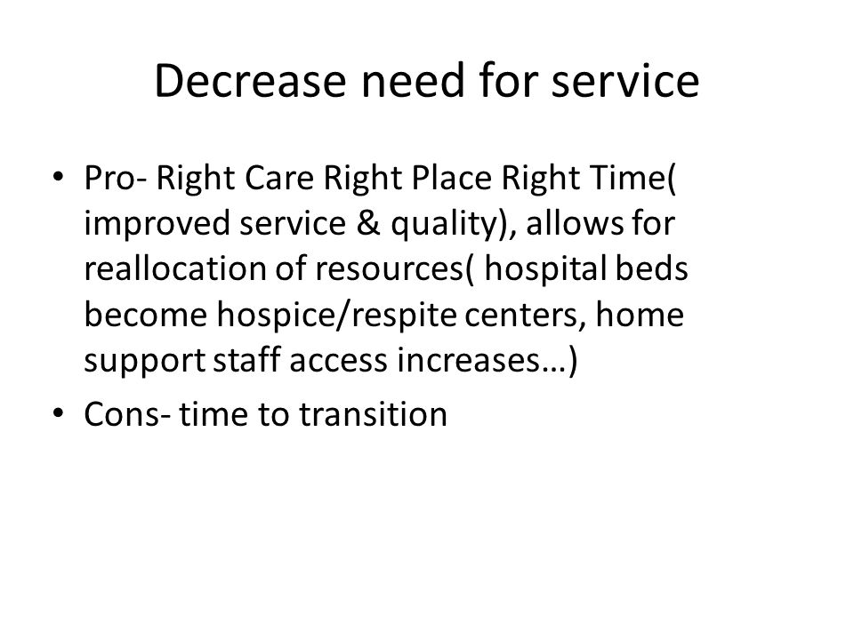 Decrease need for service Pro- Right Care Right Place Right Time( improved service & quality), allows for reallocation of resources( hospital beds become hospice/respite centers, home support staff access increases…) Cons- time to transition