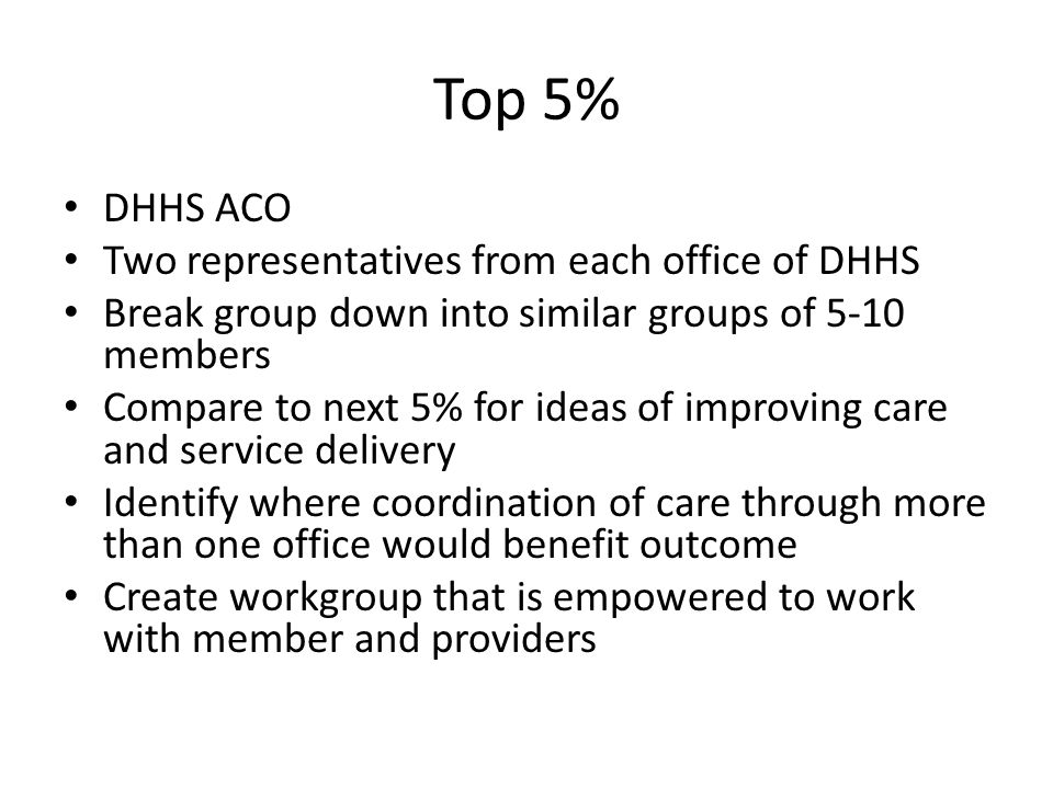 Top 5% DHHS ACO Two representatives from each office of DHHS Break group down into similar groups of 5-10 members Compare to next 5% for ideas of improving care and service delivery Identify where coordination of care through more than one office would benefit outcome Create workgroup that is empowered to work with member and providers