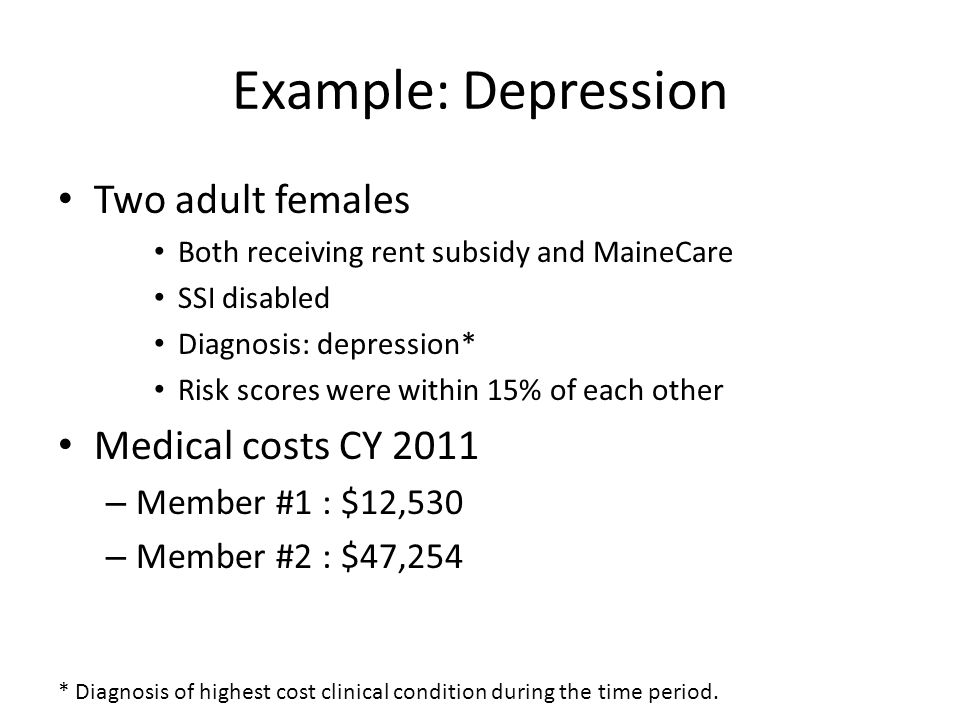 Example: Depression Two adult females Both receiving rent subsidy and MaineCare SSI disabled Diagnosis: depression* Risk scores were within 15% of each other Medical costs CY 2011 – Member #1 : $12,530 – Member #2 : $47,254 * Diagnosis of highest cost clinical condition during the time period.