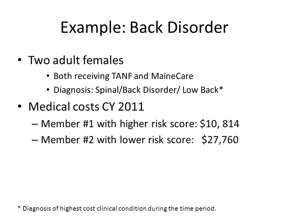 Example: Back Disorder Two adult females Both receiving TANF and MaineCare Diagnosis: Spinal/Back Disorder/ Low Back* Medical costs CY 2011 – Member #1 with higher risk score: $10, 814 – Member #2 with lower risk score: $27,760 * Diagnosis of highest cost clinical condition during the time period.