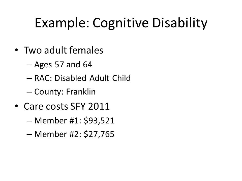 Example: Cognitive Disability Two adult females – Ages 57 and 64 – RAC: Disabled Adult Child – County: Franklin Care costs SFY 2011 – Member #1: $93,521 – Member #2: $27,765