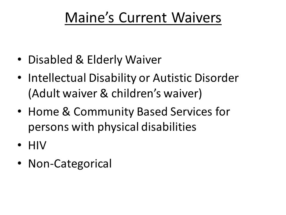 Maines Current Waivers Disabled & Elderly Waiver Intellectual Disability or Autistic Disorder (Adult waiver & childrens waiver) Home & Community Based Services for persons with physical disabilities HIV Non-Categorical