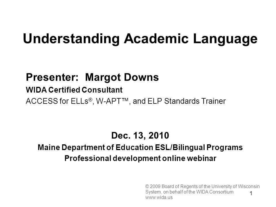 1 © 2009 Board of Regents of the University of Wisconsin System, on behalf of the WIDA Consortium www.wida.us Presenter: Margot Downs WIDA Certified Consultant ACCESS for ELLs ®, W-APT, and ELP Standards Trainer Dec.