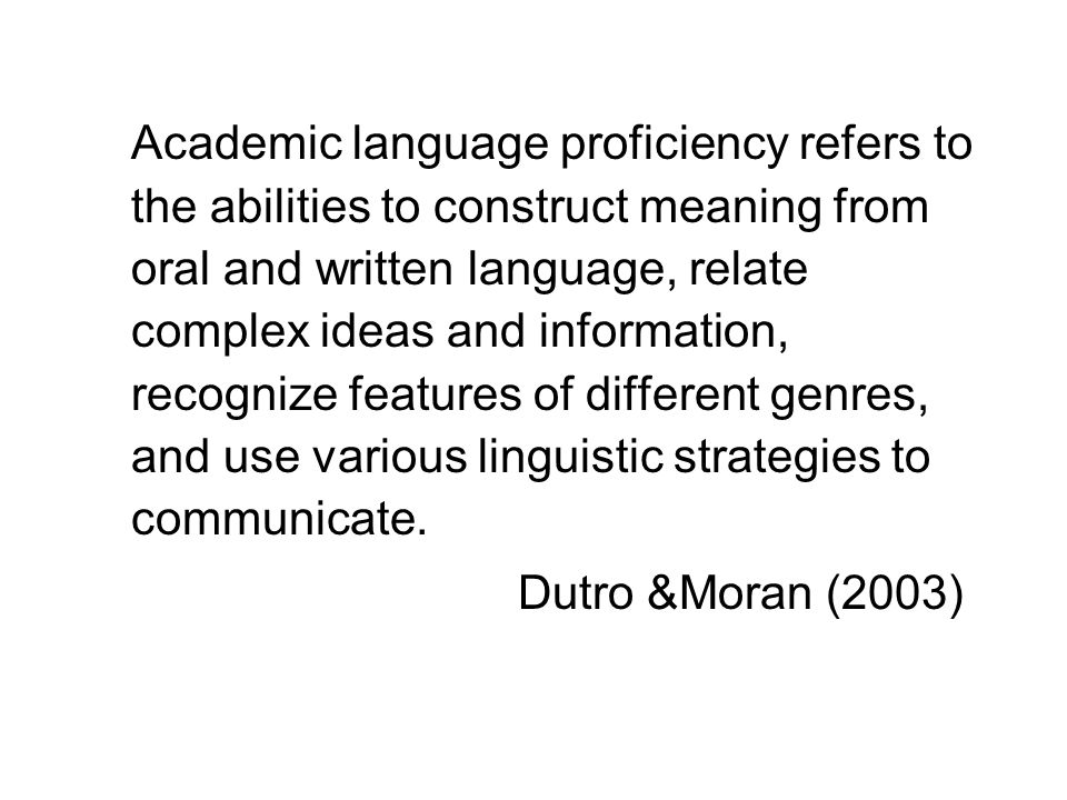 Academic language proficiency refers to the abilities to construct meaning from oral and written language, relate complex ideas and information, recog