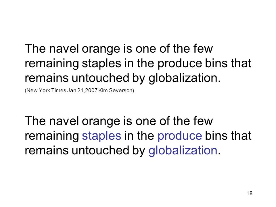 18 The navel orange is one of the few remaining staples in the produce bins that remains untouched by globalization. (New York Times Jan 21,2007 Kim S