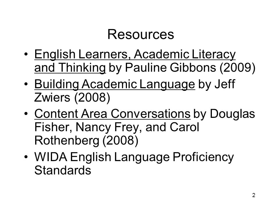2 Resources English Learners, Academic Literacy and Thinking by Pauline Gibbons (2009) Building Academic Language by Jeff Zwiers (2008) Content Area Conversations by Douglas Fisher, Nancy Frey, and Carol Rothenberg (2008) WIDA English Language Proficiency Standards
