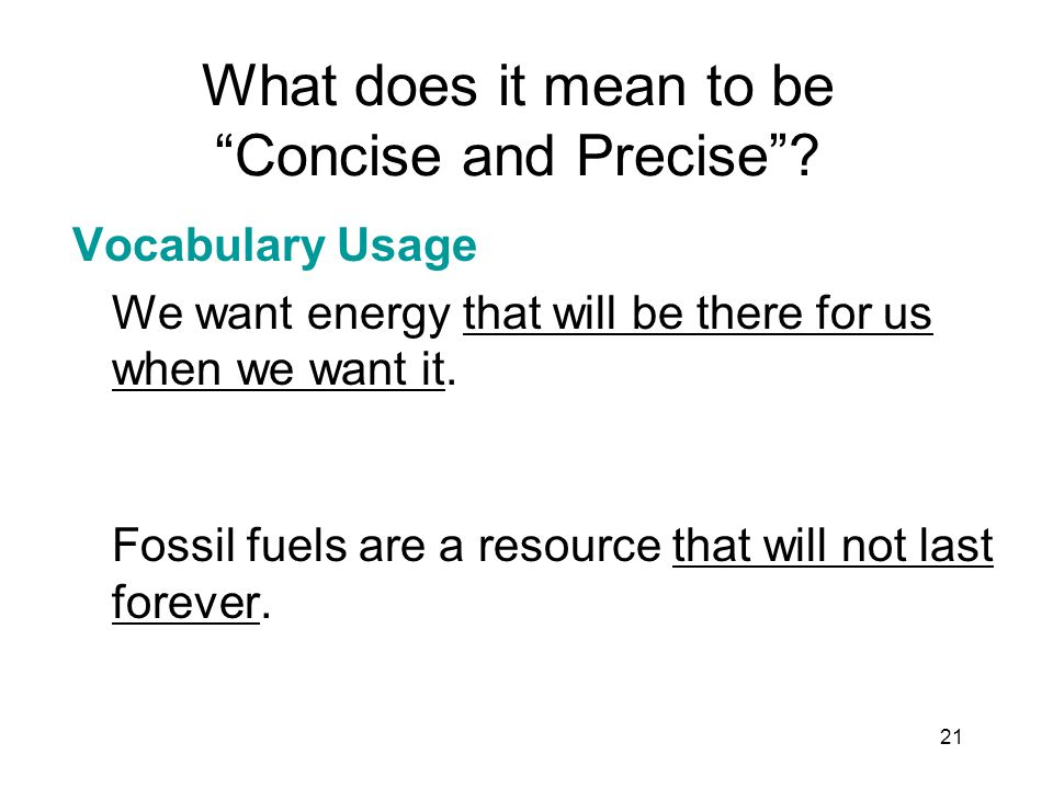 21 What does it mean to be Concise and Precise? Vocabulary Usage We want energy that will be there for us when we want it. Fossil fuels are a resource