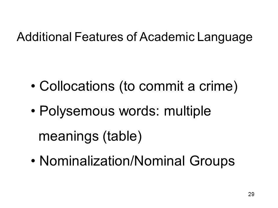 29 Additional Features of Academic Language Collocations (to commit a crime) Polysemous words: multiple meanings (table) Nominalization/Nominal Groups
