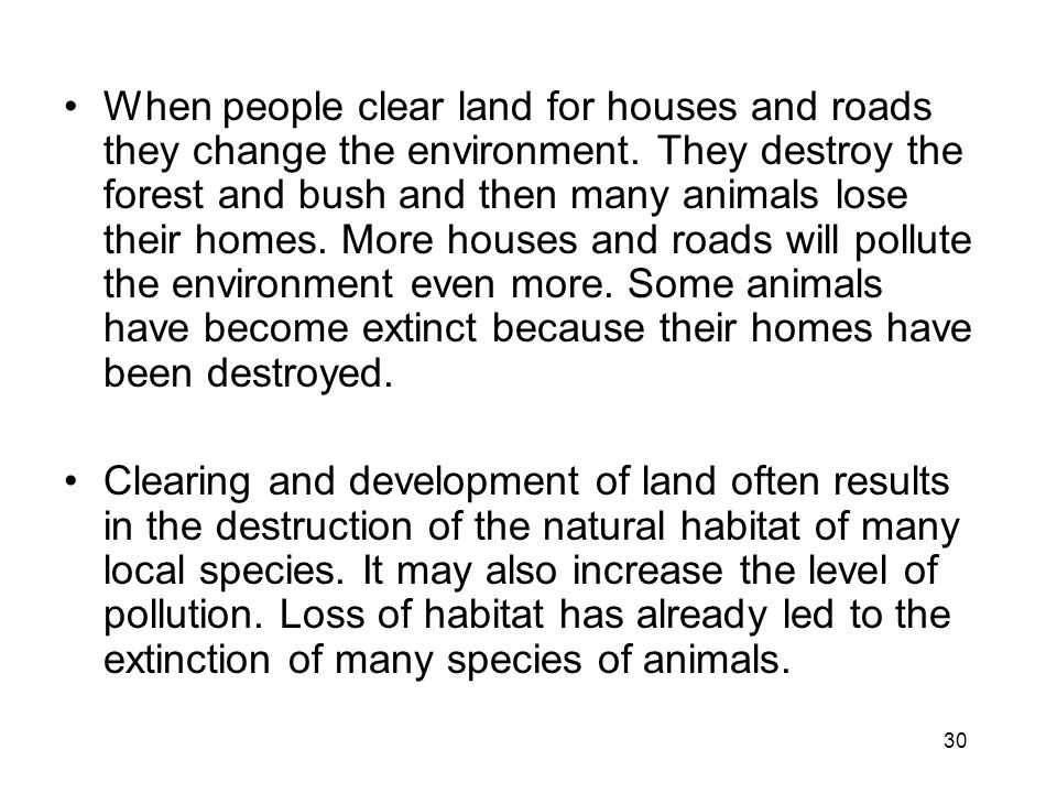 30 When people clear land for houses and roads they change the environment.