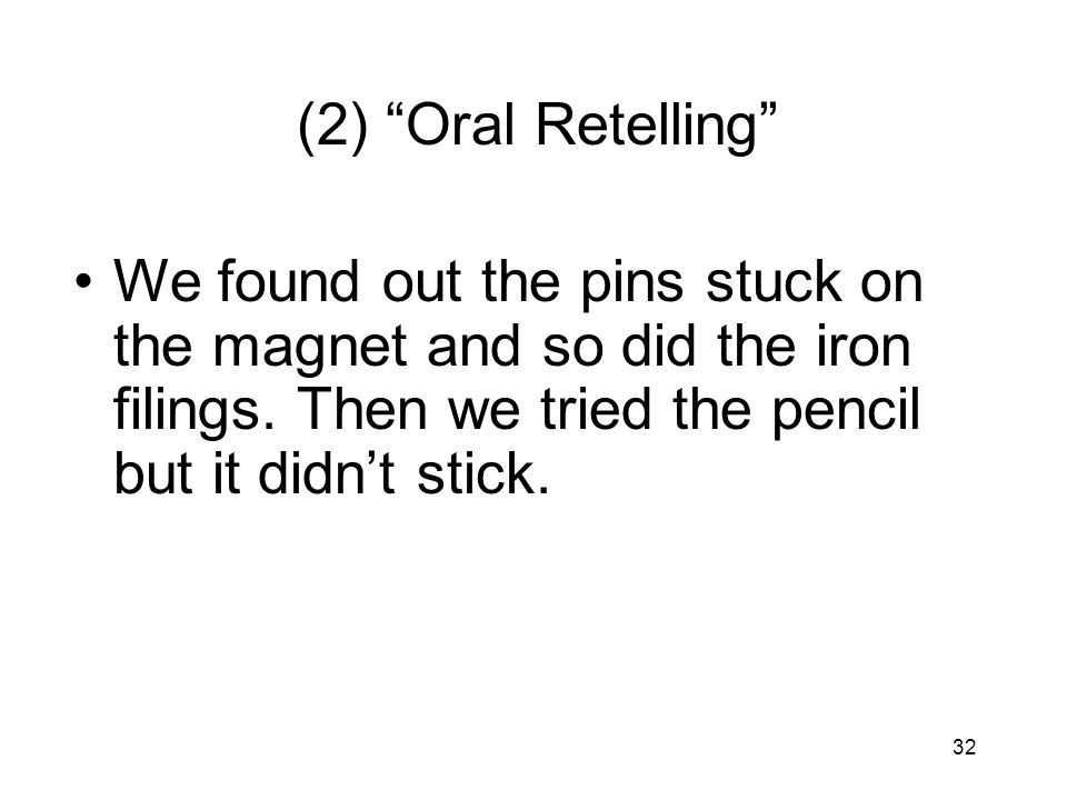 32 (2) Oral Retelling We found out the pins stuck on the magnet and so did the iron filings. Then we tried the pencil but it didnt stick.