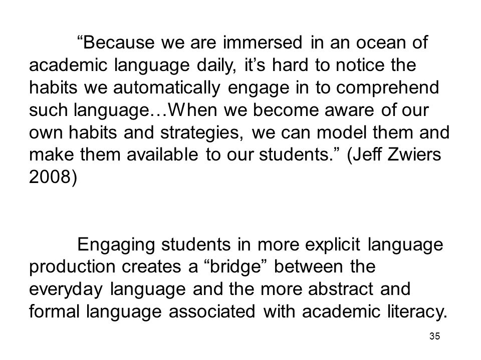 35 Because we are immersed in an ocean of academic language daily, its hard to notice the habits we automatically engage in to comprehend such language…When we become aware of our own habits and strategies, we can model them and make them available to our students.