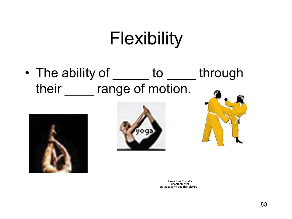 53 Flexibility The ability of _____ to ____ through their ____ range of motion.