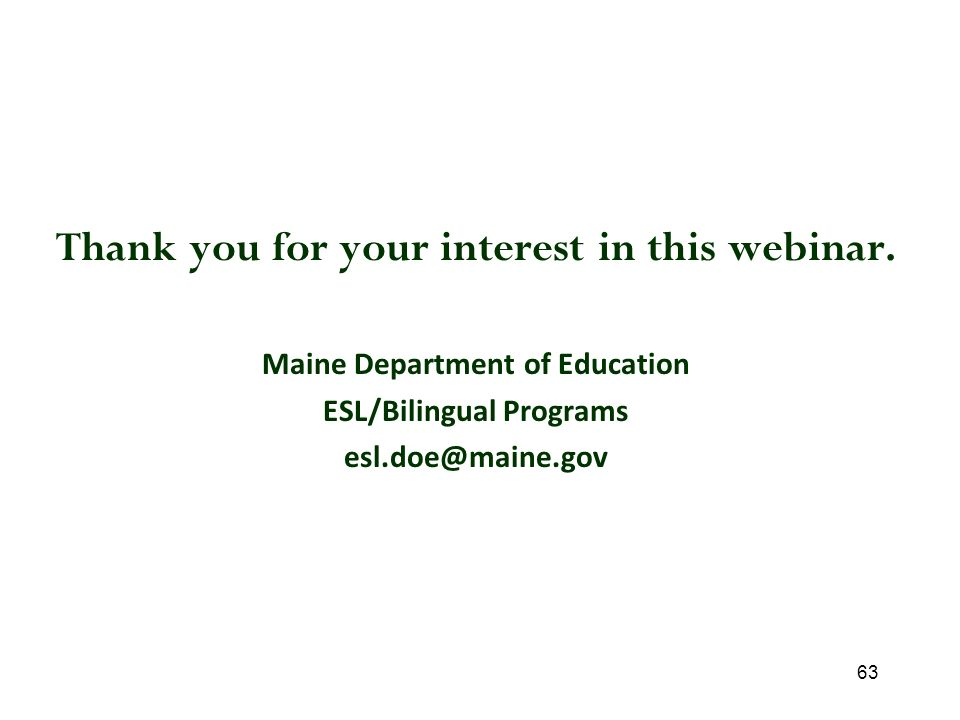 63 Thank you for your interest in this webinar. Maine Department of Education ESL/Bilingual Programs esl.doe@maine.gov