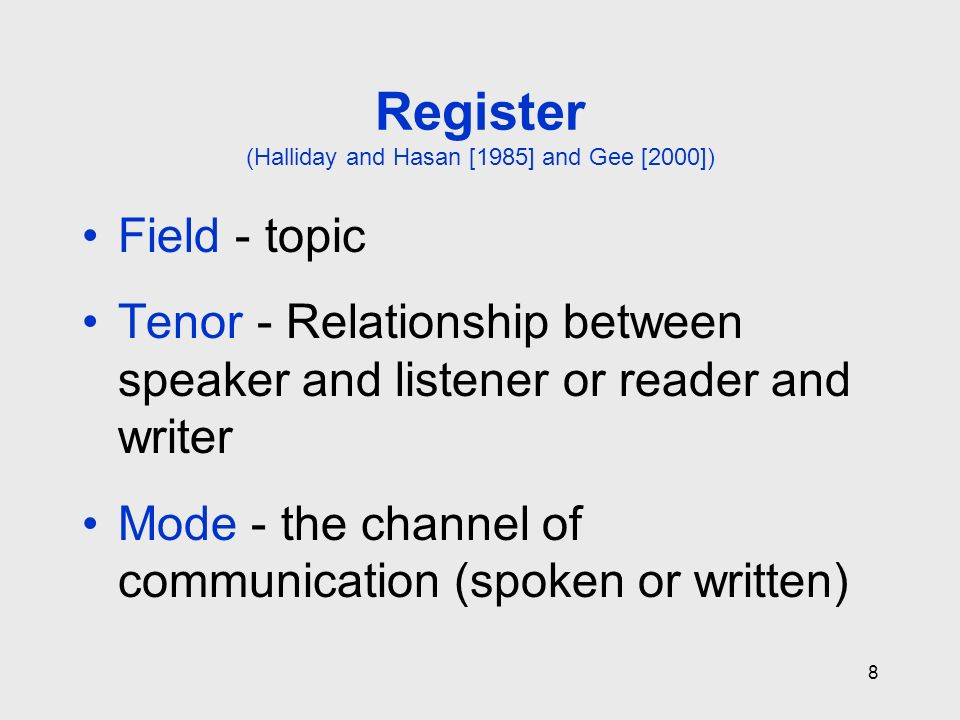 8 Register (Halliday and Hasan [1985] and Gee [2000]) Field - topic Tenor - Relationship between speaker and listener or reader and writer Mode - the channel of communication (spoken or written)