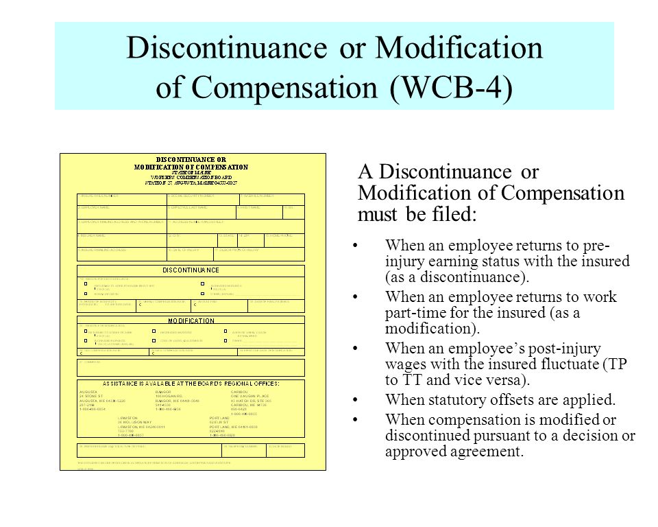 Discontinuance or Modification of Compensation (WCB-4) A Discontinuance or Modification of Compensation must be filed: When an employee returns to pre