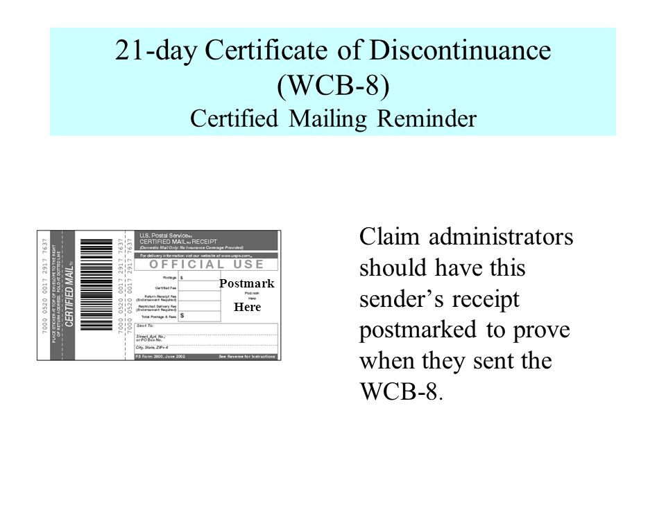 21-day Certificate of Discontinuance (WCB-8) Certified Mailing Reminder Claim administrators should have this senders receipt postmarked to prove when