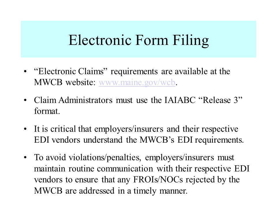 Electronic Form Filing Electronic Claims requirements are available at the MWCB website: www.maine.gov/wcb.www.maine.gov/wcb Claim Administrators must