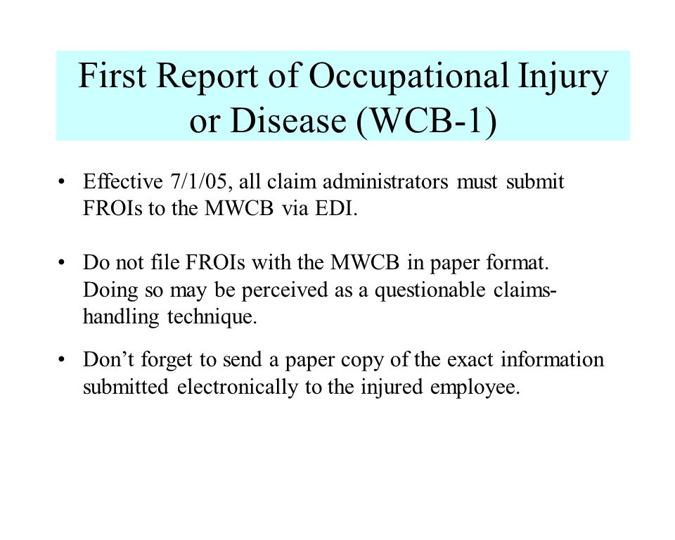 First Report of Occupational Injury or Disease (WCB-1) Effective 7/1/05, all claim administrators must submit FROIs to the MWCB via EDI. Do not file F