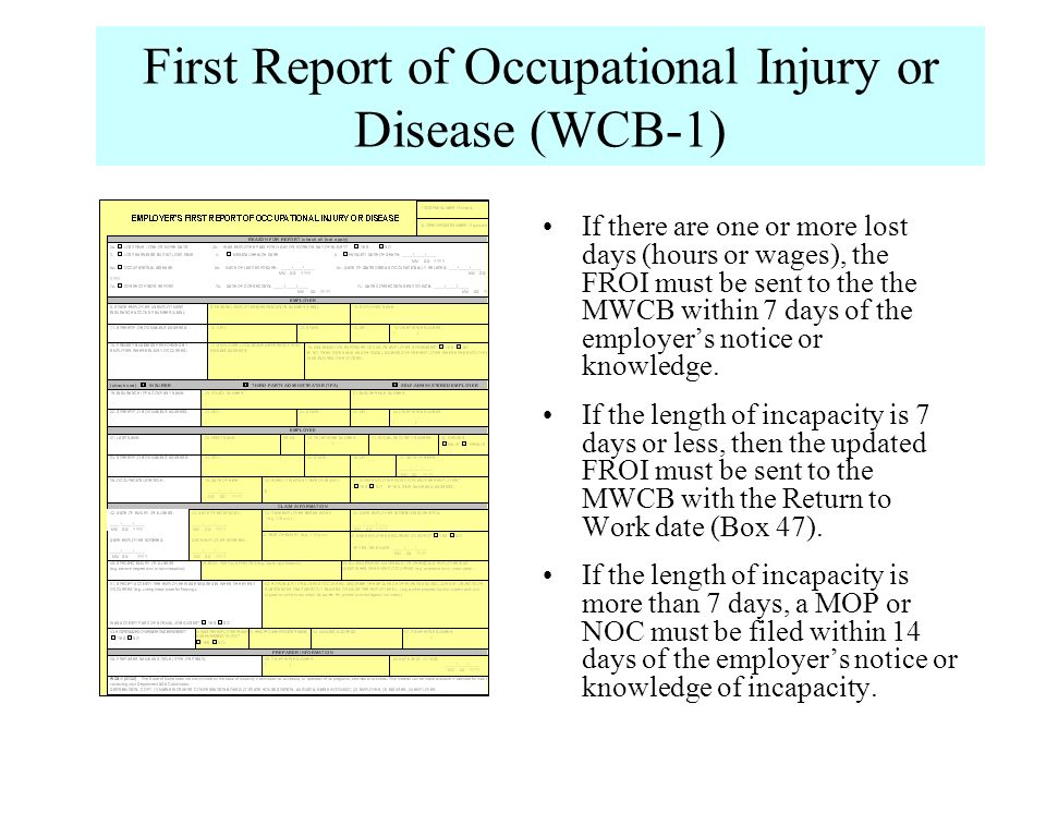 First Report of Occupational Injury or Disease (WCB-1) If there are one or more lost days (hours or wages), the FROI must be sent to the the MWCB with