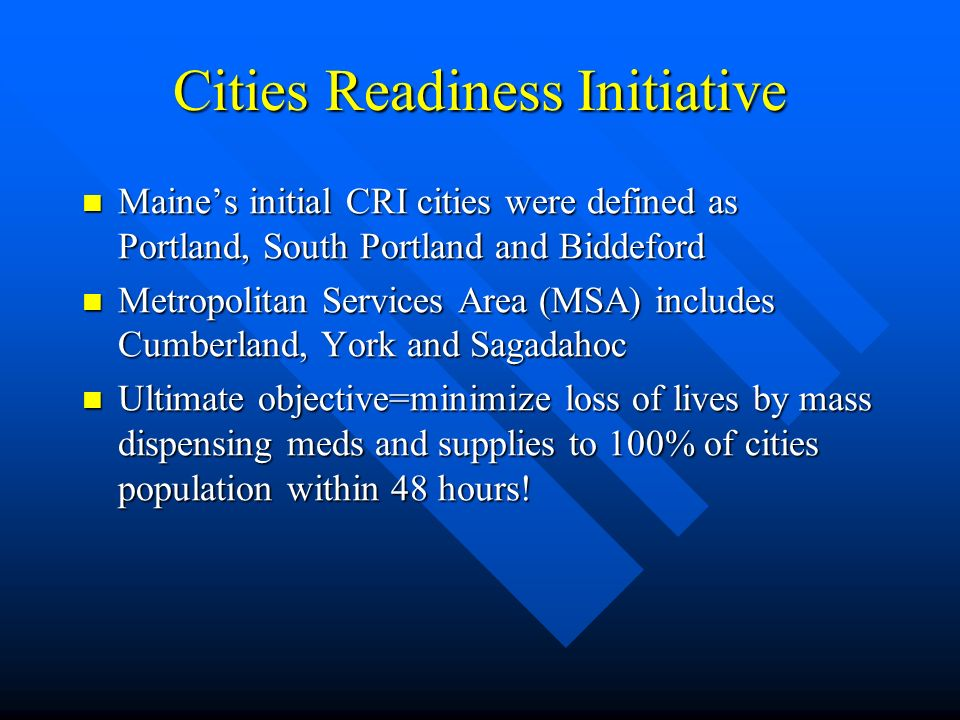 Cities Readiness Initiative Maines initial CRI cities were defined as Portland, South Portland and Biddeford Maines initial CRI cities were defined as Portland, South Portland and Biddeford Metropolitan Services Area (MSA) includes Cumberland, York and Sagadahoc Metropolitan Services Area (MSA) includes Cumberland, York and Sagadahoc Ultimate objective=minimize loss of lives by mass dispensing meds and supplies to 100% of cities population within 48 hours.