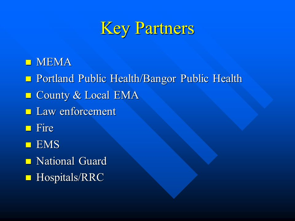 Key Partners MEMA MEMA Portland Public Health/Bangor Public Health Portland Public Health/Bangor Public Health County & Local EMA County & Local EMA Law enforcement Law enforcement Fire Fire EMS EMS National Guard National Guard Hospitals/RRC Hospitals/RRC
