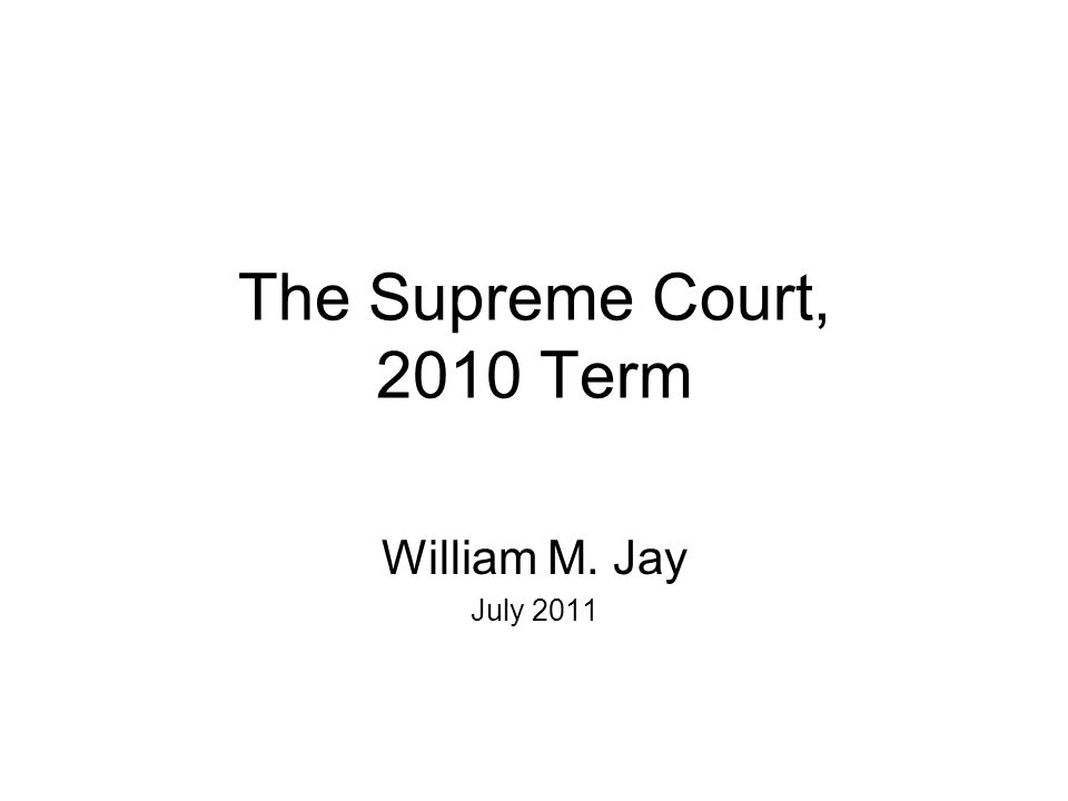The Supreme Court, 2010 Term William M. Jay July 2011