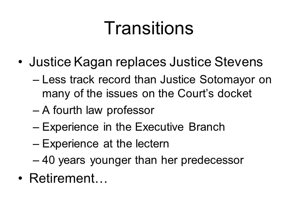 Transitions Justice Kagan replaces Justice Stevens –Less track record than Justice Sotomayor on many of the issues on the Courts docket –A fourth law