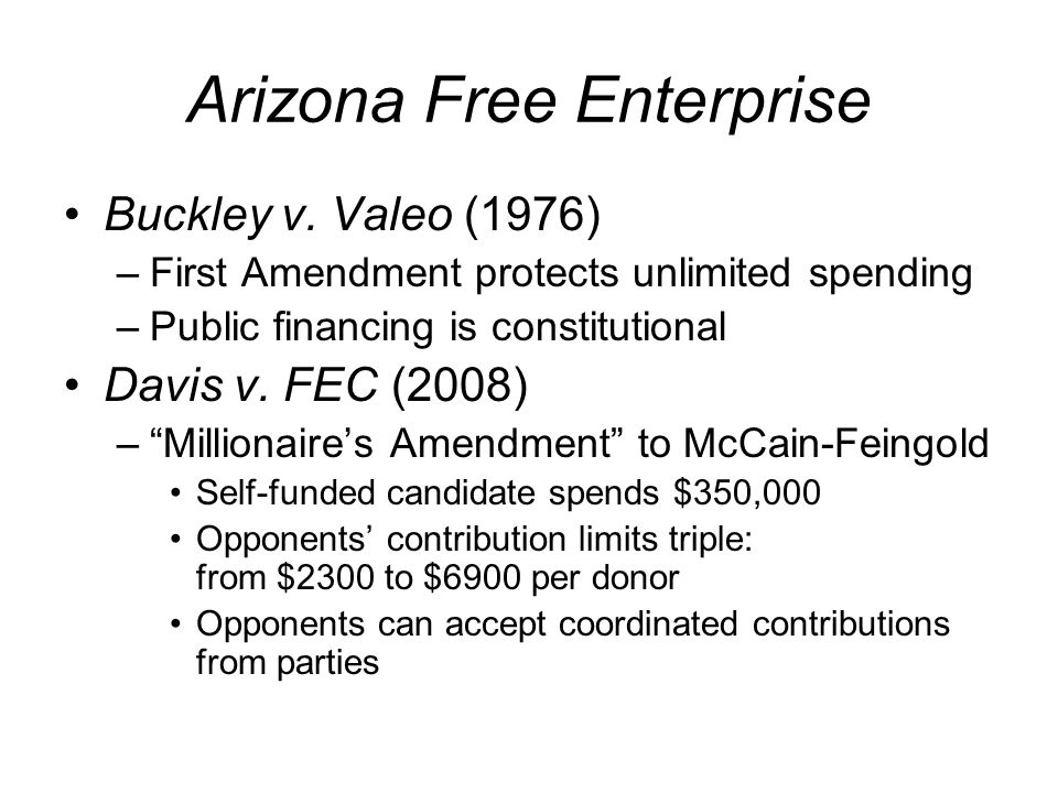 Arizona Free Enterprise Buckley v. Valeo (1976) –First Amendment protects unlimited spending –Public financing is constitutional Davis v. FEC (2008) –