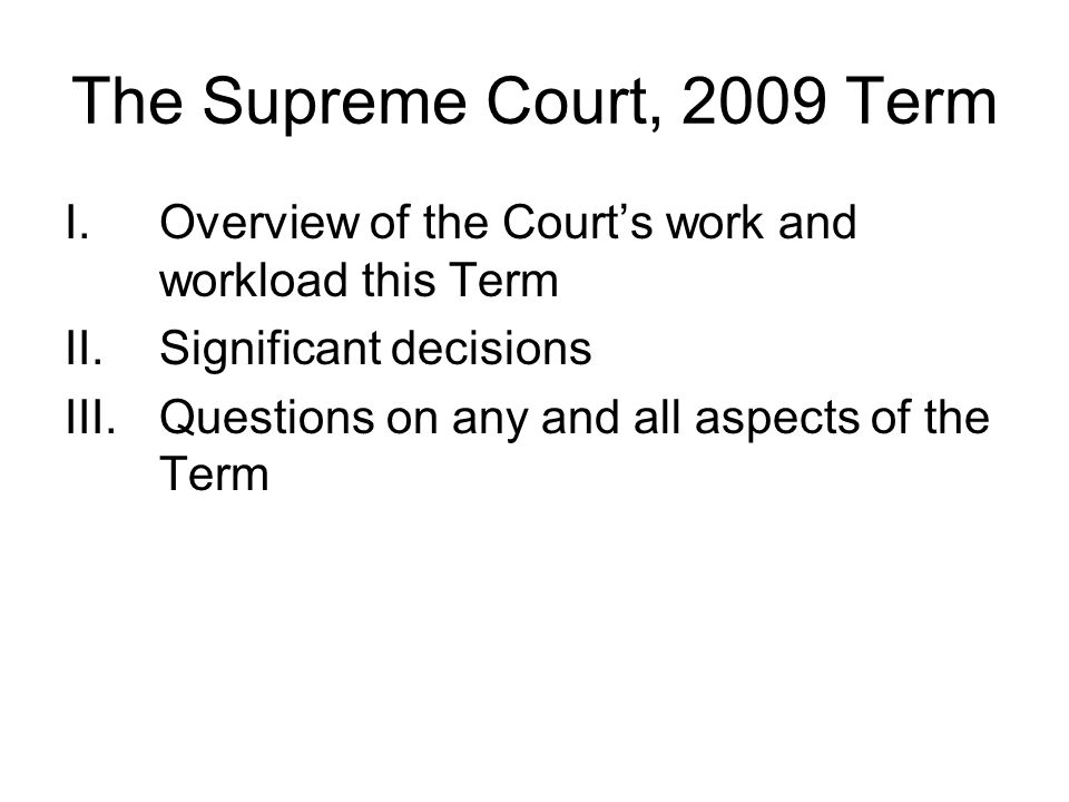 The Supreme Court, 2009 Term I.Overview of the Courts work and workload this Term II.Significant decisions III.Questions on any and all aspects of the