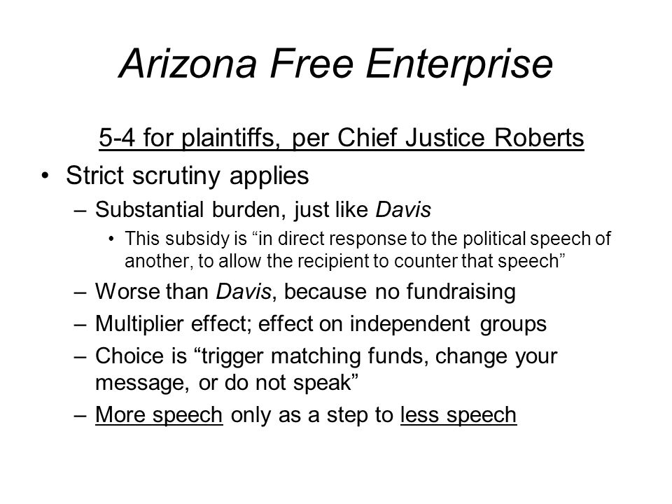 Arizona Free Enterprise 5-4 for plaintiffs, per Chief Justice Roberts Strict scrutiny applies –Substantial burden, just like Davis This subsidy is in