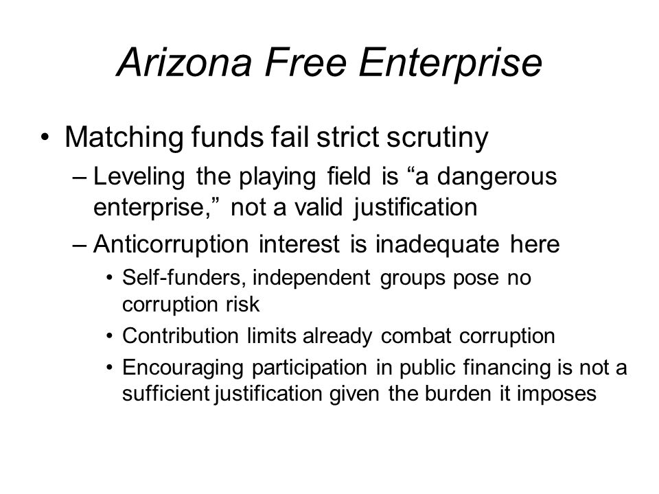 Arizona Free Enterprise Matching funds fail strict scrutiny –Leveling the playing field is a dangerous enterprise, not a valid justification –Anticorruption interest is inadequate here Self-funders, independent groups pose no corruption risk Contribution limits already combat corruption Encouraging participation in public financing is not a sufficient justification given the burden it imposes