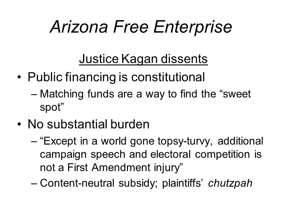 Arizona Free Enterprise Justice Kagan dissents Public financing is constitutional –Matching funds are a way to find the sweet spot No substantial burden –Except in a world gone topsy-turvy, additional campaign speech and electoral competition is not a First Amendment injury –Content-neutral subsidy; plaintiffs chutzpah