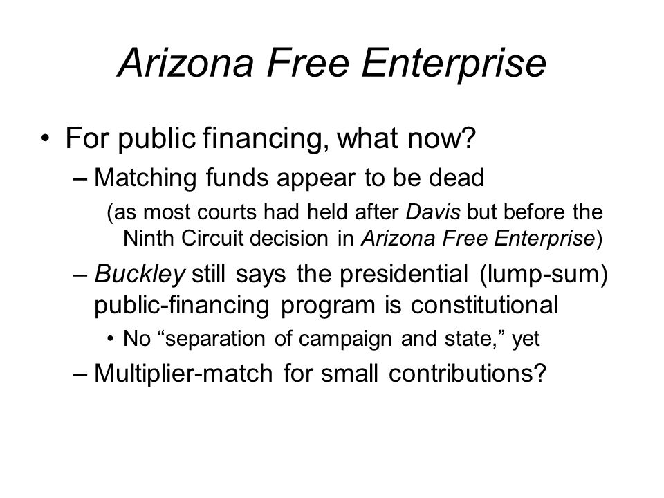 Arizona Free Enterprise For public financing, what now? –Matching funds appear to be dead (as most courts had held after Davis but before the Ninth Ci